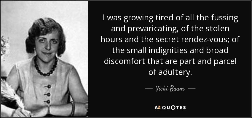 I was growing tired of all the fussing and prevaricating, of the stolen hours and the secret rendez-vous; of the small indignities and broad discomfort that are part and parcel of adultery. - Vicki Baum