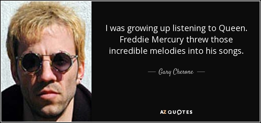 I was growing up listening to Queen. Freddie Mercury threw those incredible melodies into his songs. - Gary Cherone