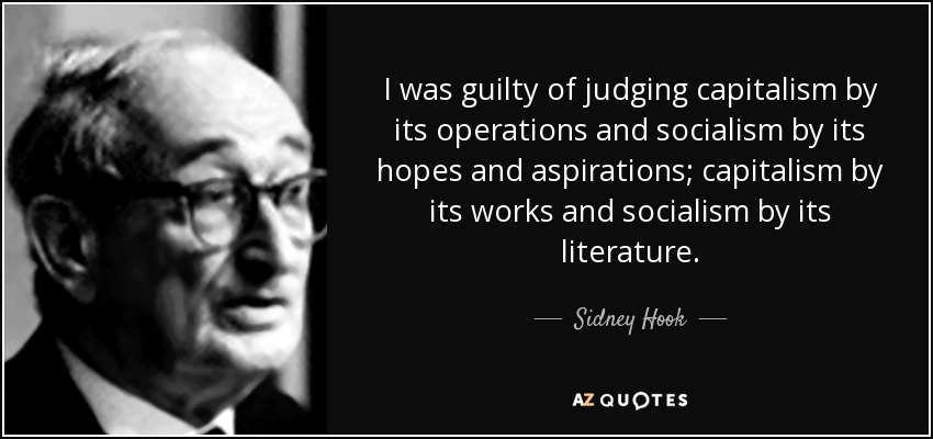 I was guilty of judging capitalism by its operations and socialism by its hopes and aspirations; capitalism by its works and socialism by its literature. - Sidney Hook
