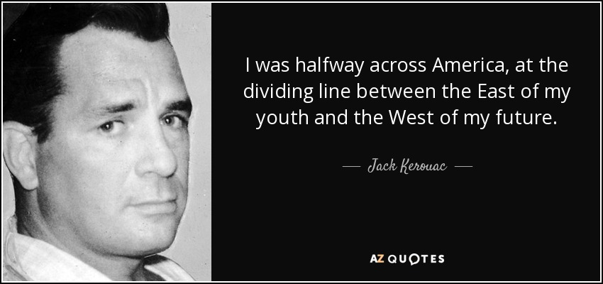 I was halfway across America, at the dividing line between the East of my youth and the West of my future. - Jack Kerouac
