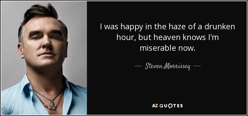 I was happy in the haze of a drunken hour, but heaven knows I'm miserable now. - Steven Morrissey