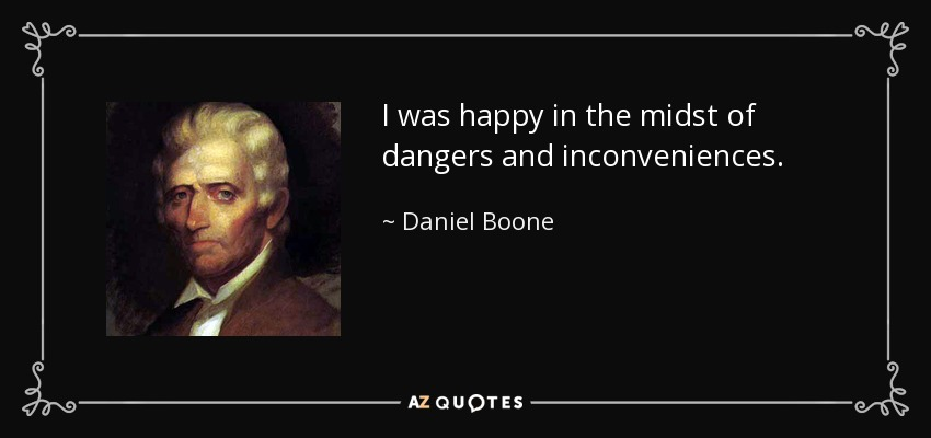 I was happy in the midst of dangers and inconveniences. - Daniel Boone