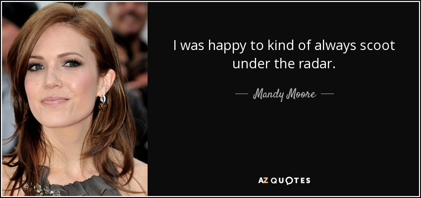 I was happy to kind of always scoot under the radar. - Mandy Moore