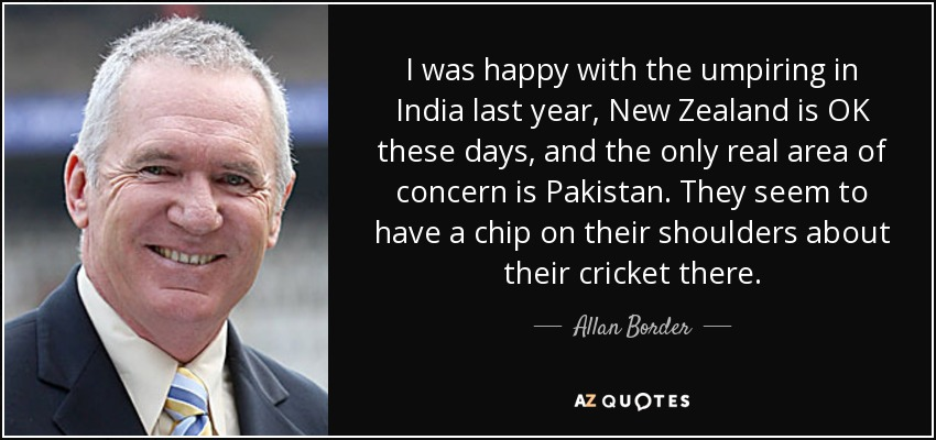 I was happy with the umpiring in India last year, New Zealand is OK these days, and the only real area of concern is Pakistan. They seem to have a chip on their shoulders about their cricket there. - Allan Border