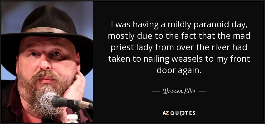 I was having a mildly paranoid day, mostly due to the fact that the mad priest lady from over the river had taken to nailing weasels to my front door again. - Warren Ellis