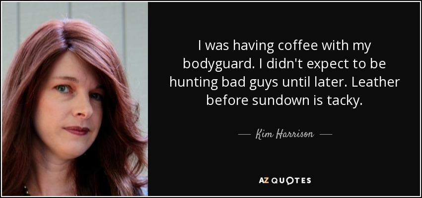 I was having coffee with my bodyguard. I didn't expect to be hunting bad guys until later. Leather before sundown is tacky. - Kim Harrison