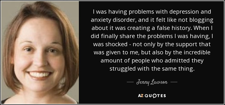 I was having problems with depression and anxiety disorder, and it felt like not blogging about it was creating a false history. When I did finally share the problems I was having, I was shocked - not only by the support that was given to me, but also by the incredible amount of people who admitted they struggled with the same thing. - Jenny Lawson