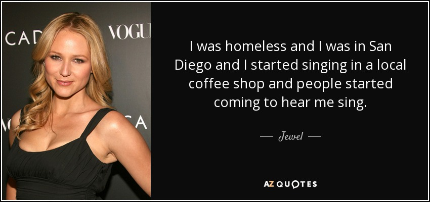 I was homeless and I was in San Diego and I started singing in a local coffee shop and people started coming to hear me sing. - Jewel