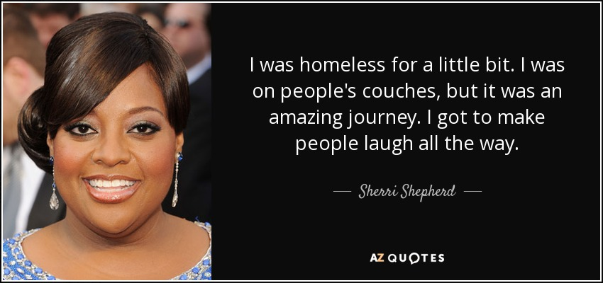 I was homeless for a little bit. I was on people's couches, but it was an amazing journey. I got to make people laugh all the way. - Sherri Shepherd
