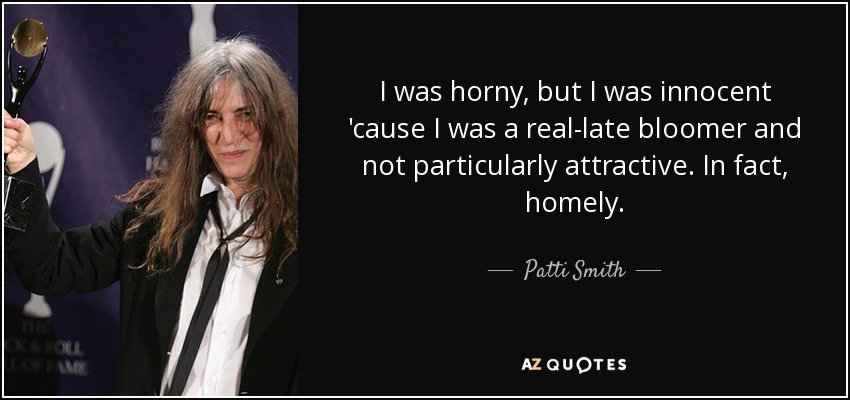 I was horny, but I was innocent 'cause I was a real-late bloomer and not particularly attractive. In fact, homely. - Patti Smith