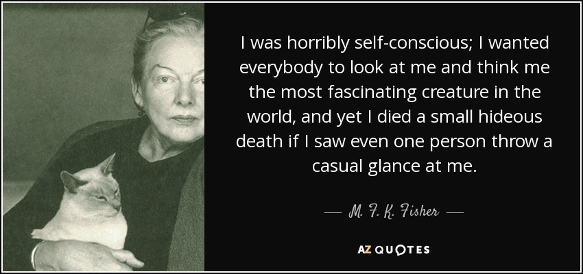 I was horribly self-conscious; I wanted everybody to look at me and think me the most fascinating creature in the world, and yet I died a small hideous death if I saw even one person throw a casual glance at me. - M. F. K. Fisher