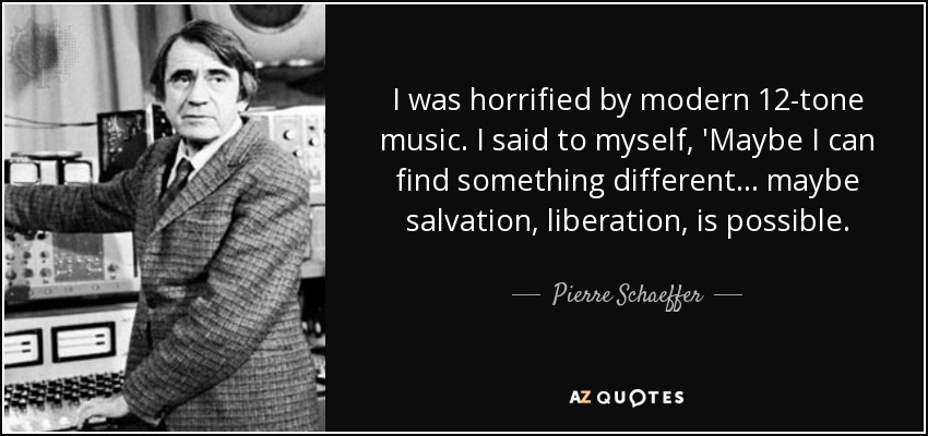 I was horrified by modern 12-tone music. I said to myself, 'Maybe I can find something different... maybe salvation, liberation, is possible. - Pierre Schaeffer
