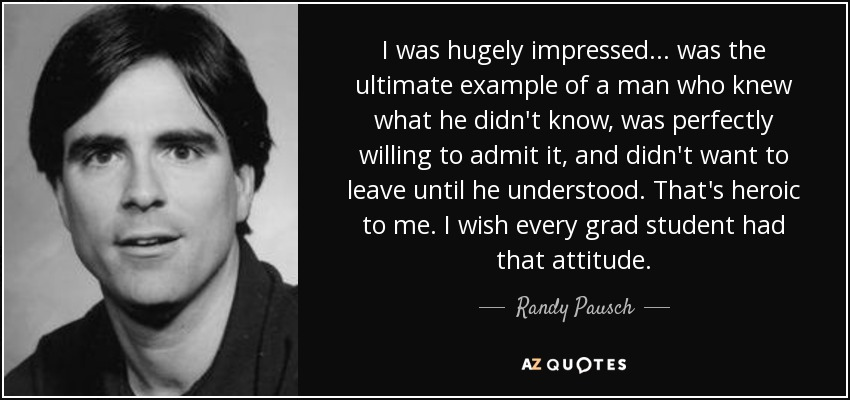 I was hugely impressed... was the ultimate example of a man who knew what he didn't know, was perfectly willing to admit it, and didn't want to leave until he understood. That's heroic to me. I wish every grad student had that attitude. - Randy Pausch