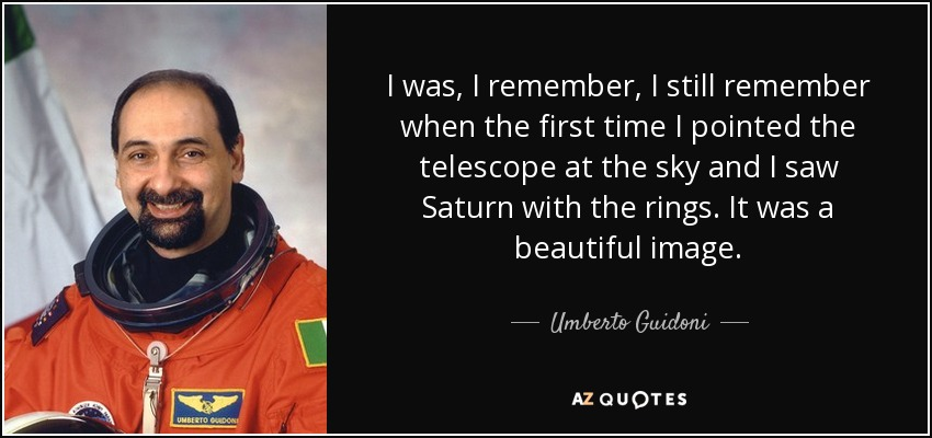 I was, I remember, I still remember when the first time I pointed the telescope at the sky and I saw Saturn with the rings. It was a beautiful image. - Umberto Guidoni