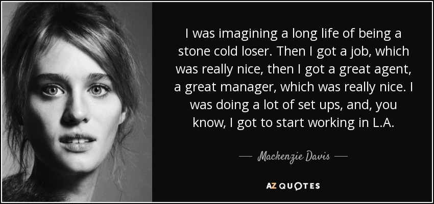 I was imagining a long life of being a stone cold loser. Then I got a job, which was really nice, then I got a great agent, a great manager, which was really nice. I was doing a lot of set ups, and, you know, I got to start working in L.A. - Mackenzie Davis