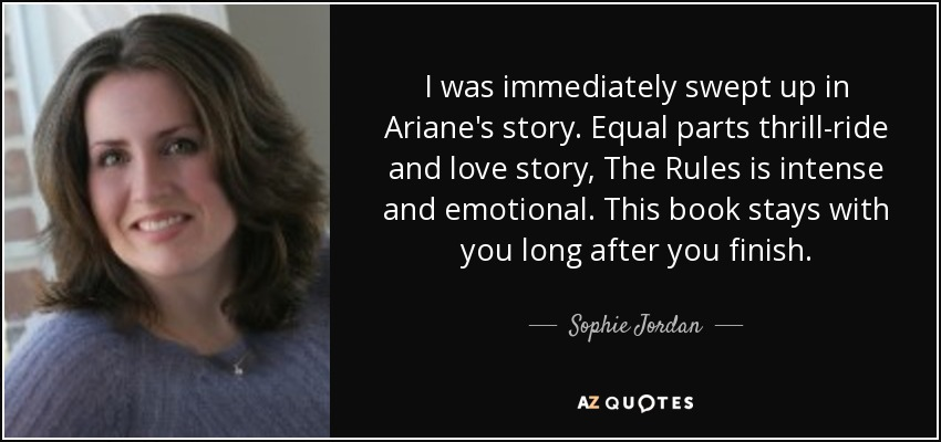 I was immediately swept up in Ariane's story. Equal parts thrill-ride and love story, The Rules is intense and emotional. This book stays with you long after you finish. - Sophie Jordan