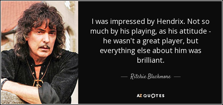 I was impressed by Hendrix. Not so much by his playing, as his attitude - he wasn't a great player, but everything else about him was brilliant. - Ritchie Blackmore