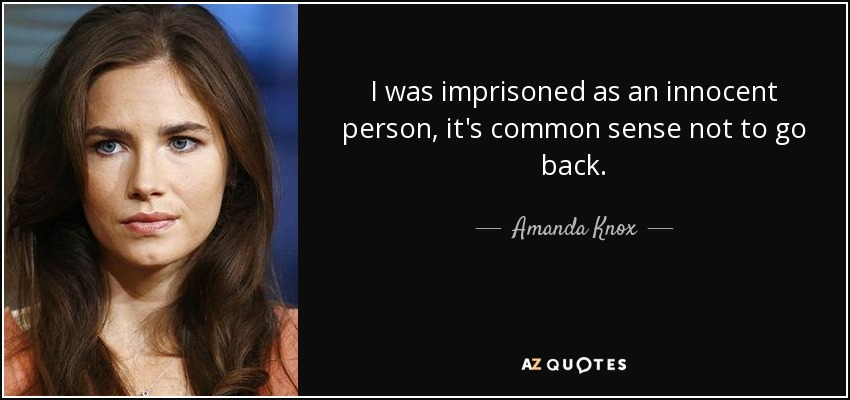I was imprisoned as an innocent person, it's common sense not to go back. - Amanda Knox