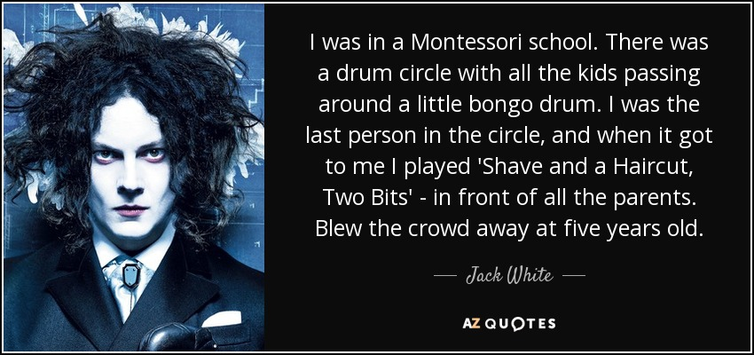 I was in a Montessori school. There was a drum circle with all the kids passing around a little bongo drum. I was the last person in the circle, and when it got to me I played 'Shave and a Haircut, Two Bits' - in front of all the parents. Blew the crowd away at five years old. - Jack White