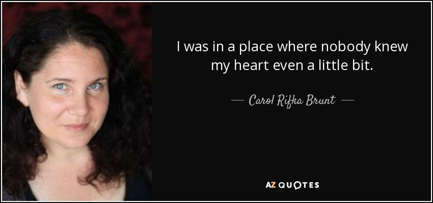 I was in a place where nobody knew my heart even a little bit. - Carol Rifka Brunt