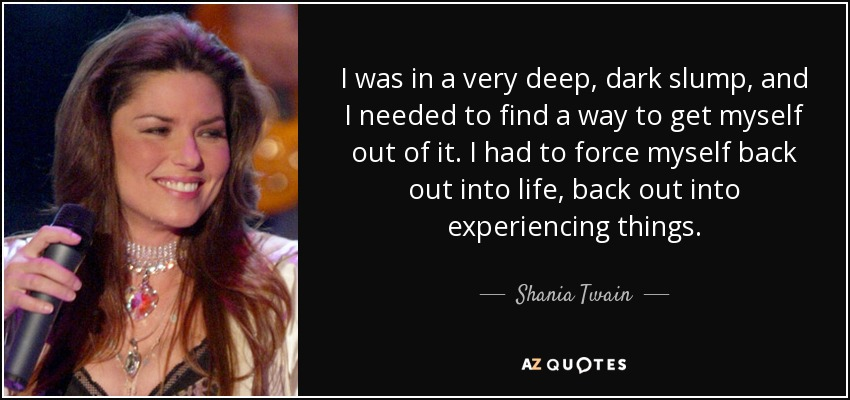 I was in a very deep, dark slump, and I needed to find a way to get myself out of it. I had to force myself back out into life, back out into experiencing things. - Shania Twain