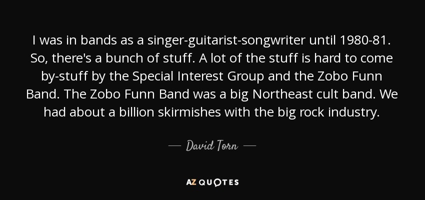 I was in bands as a singer-guitarist-songwriter until 1980-81. So, there's a bunch of stuff. A lot of the stuff is hard to come by-stuff by the Special Interest Group and the Zobo Funn Band. The Zobo Funn Band was a big Northeast cult band. We had about a billion skirmishes with the big rock industry. - David Torn