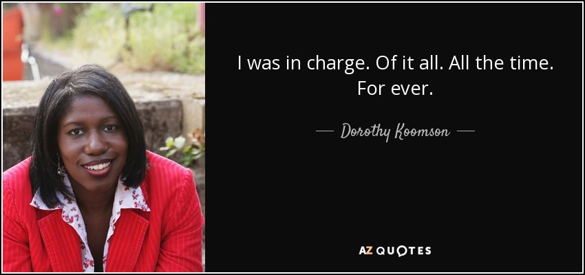 I was in charge. Of it all. All the time. For ever. - Dorothy Koomson