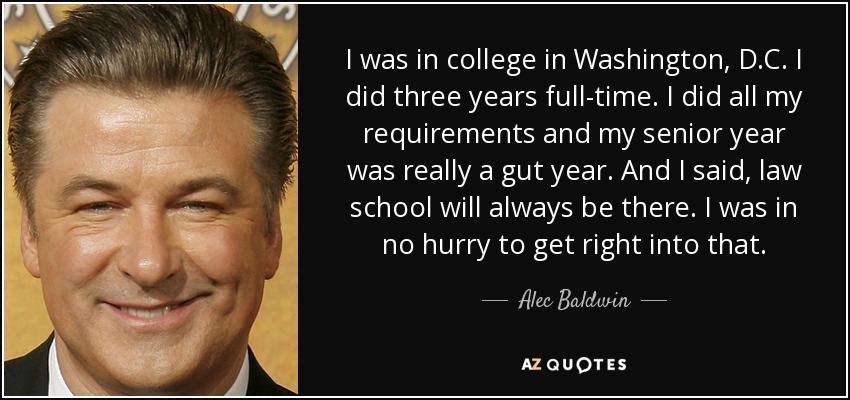 I was in college in Washington, D.C. I did three years full-time. I did all my requirements and my senior year was really a gut year. And I said, law school will always be there. I was in no hurry to get right into that. - Alec Baldwin