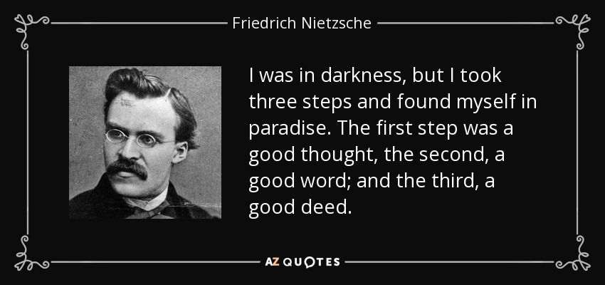 I was in darkness, but I took three steps and found myself in paradise. The first step was a good thought, the second, a good word; and the third, a good deed. - Friedrich Nietzsche