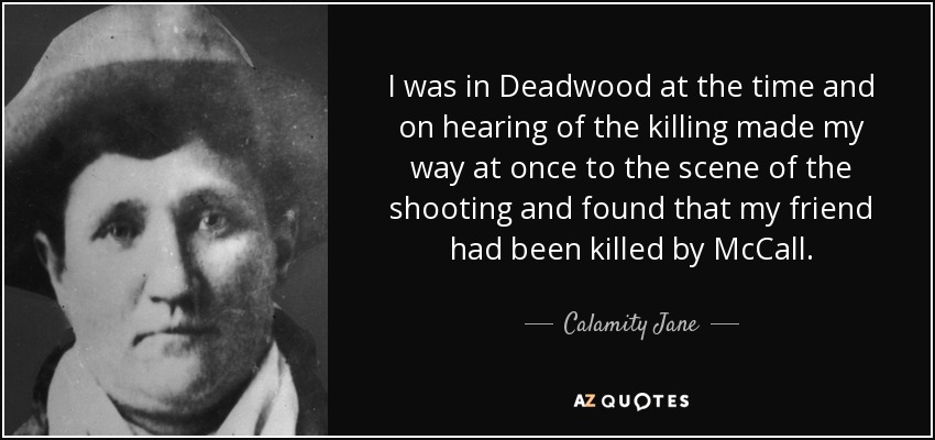 I was in Deadwood at the time and on hearing of the killing made my way at once to the scene of the shooting and found that my friend had been killed by McCall. - Calamity Jane
