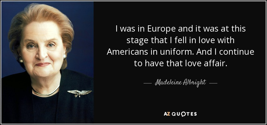 I was in Europe and it was at this stage that I fell in love with Americans in uniform. And I continue to have that love affair. - Madeleine Albright