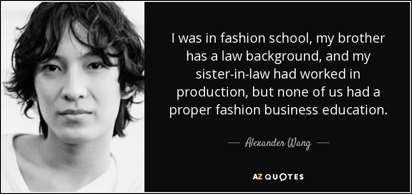 I was in fashion school, my brother has a law background, and my sister-in-law had worked in production, but none of us had a proper fashion business education. - Alexander Wang
