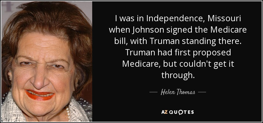 I was in Independence, Missouri when Johnson signed the Medicare bill, with Truman standing there. Truman had first proposed Medicare, but couldn't get it through. - Helen Thomas