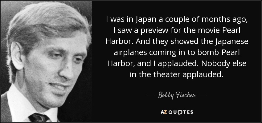 I was in Japan a couple of months ago, I saw a preview for the movie Pearl Harbor. And they showed the Japanese airplanes coming in to bomb Pearl Harbor, and I applauded. Nobody else in the theater applauded. - Bobby Fischer