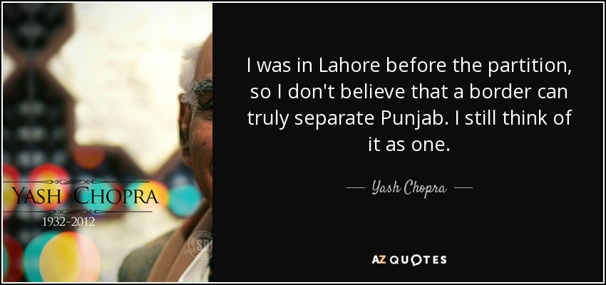 I was in Lahore before the partition, so I don't believe that a border can truly separate Punjab. I still think of it as one. - Yash Chopra