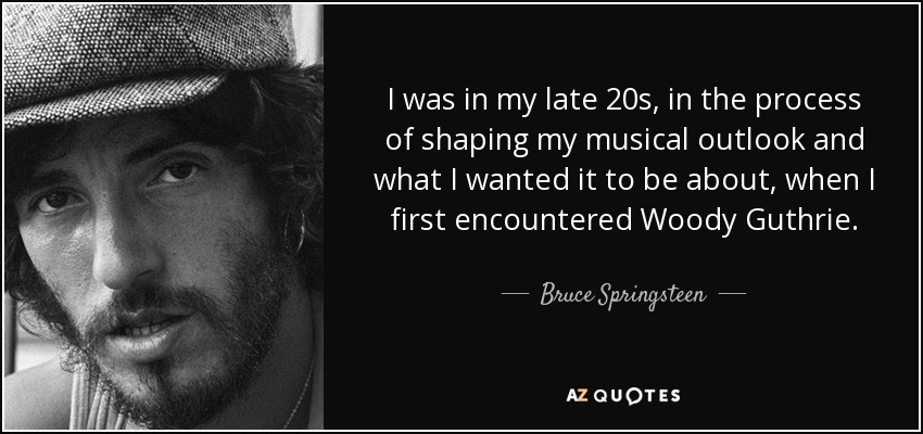 I was in my late 20s, in the process of shaping my musical outlook and what I wanted it to be about, when I first encountered Woody Guthrie. - Bruce Springsteen