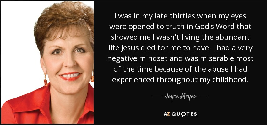I was in my late thirties when my eyes were opened to truth in God's Word that showed me I wasn't living the abundant life Jesus died for me to have. I had a very negative mindset and was miserable most of the time because of the abuse I had experienced throughout my childhood. - Joyce Meyer