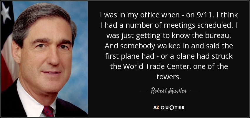 I was in my office when - on 9/11. I think I had a number of meetings scheduled. I was just getting to know the bureau. And somebody walked in and said the first plane had - or a plane had struck the World Trade Center, one of the towers. - Robert Mueller