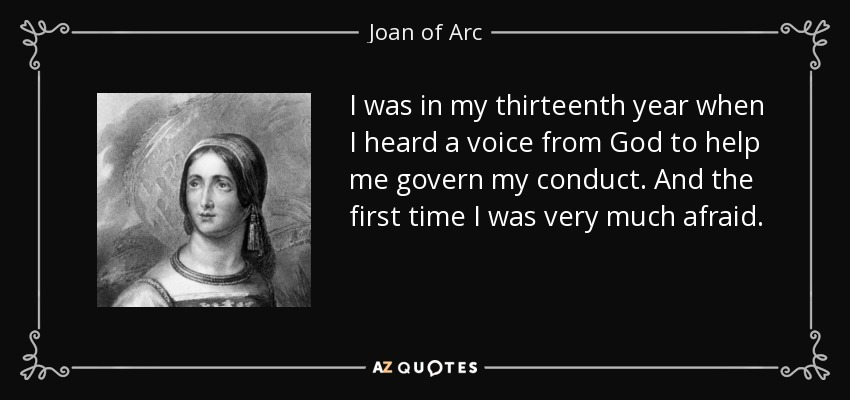 I was in my thirteenth year when I heard a voice from God to help me govern my conduct. And the first time I was very much afraid. - Joan of Arc