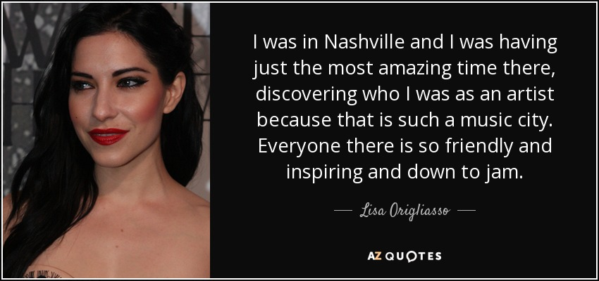 I was in Nashville and I was having just the most amazing time there, discovering who I was as an artist because that is such a music city. Everyone there is so friendly and inspiring and down to jam. - Lisa Origliasso