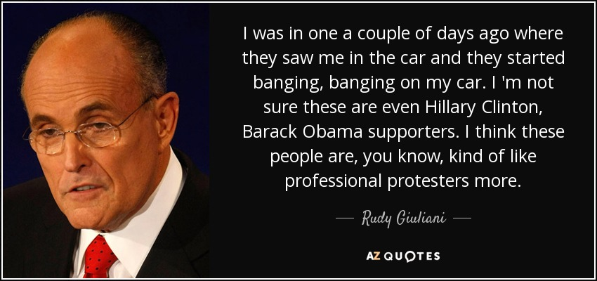 I was in one a couple of days ago where they saw me in the car and they started banging, banging on my car. I 'm not sure these are even Hillary Clinton, Barack Obama supporters. I think these people are, you know, kind of like professional protesters more. - Rudy Giuliani