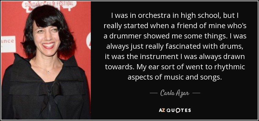 I was in orchestra in high school, but I really started when a friend of mine who's a drummer showed me some things. I was always just really fascinated with drums, it was the instrument I was always drawn towards. My ear sort of went to rhythmic aspects of music and songs. - Carla Azar