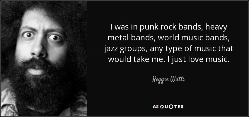 I was in punk rock bands, heavy metal bands, world music bands, jazz groups, any type of music that would take me. I just love music. - Reggie Watts