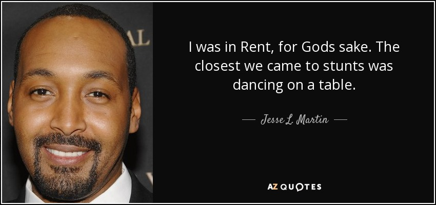 I was in Rent, for Gods sake. The closest we came to stunts was dancing on a table. - Jesse L. Martin