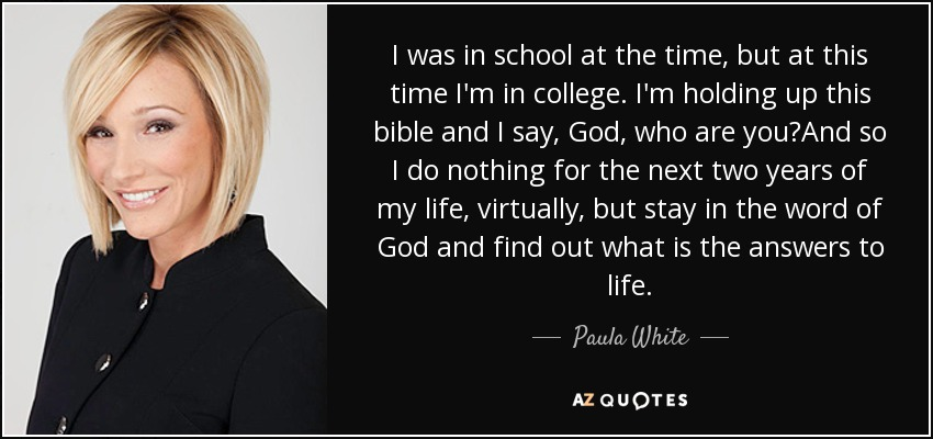 I was in school at the time, but at this time I'm in college. I'm holding up this bible and I say, God, who are you?And so I do nothing for the next two years of my life, virtually, but stay in the word of God and find out what is the answers to life. - Paula White