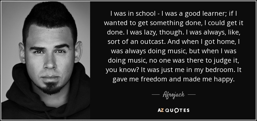 I was in school - I was a good learner; if I wanted to get something done, I could get it done. I was lazy, though. I was always, like, sort of an outcast. And when I got home, I was always doing music, but when I was doing music, no one was there to judge it, you know? It was just me in my bedroom. It gave me freedom and made me happy. - Afrojack
