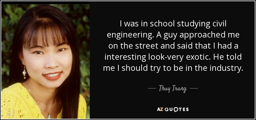 I was in school studying civil engineering. A guy approached me on the street and said that I had a interesting look-very exotic. He told me I should try to be in the industry. - Thuy Trang