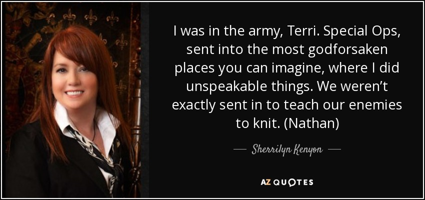 I was in the army, Terri. Special Ops, sent into the most godforsaken places you can imagine, where I did unspeakable things. We weren't exactly sent in to teach our enemies to knit. (Nathan) - Sherrilyn Kenyon