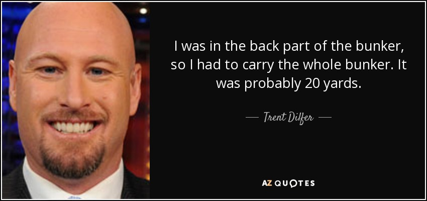 I was in the back part of the bunker, so I had to carry the whole bunker. It was probably 20 yards. - Trent Dilfer