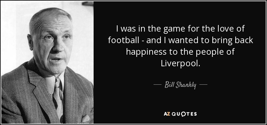 Bill Shankly Quote I Was In The Game For The Love Of Football